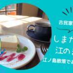 【江ノ島】しまカフェ江のまるのチーズケーキが美味しい!大正時代の古民家カフェ!