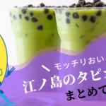 江ノ島でおすすめのタピオカドリンク6選!モチモチの生タピオカが美味しい♪