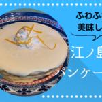 江ノ島でおすすめのパンケーキ7選!テイクアウト可能な店舗もまとめてみた!